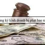 Không đăng ký kinh doanh bị phạt bao nhiêu tiền?